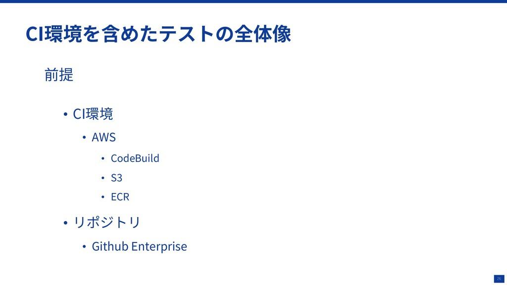 26 CI環境を含めたテストの全体像 前提 • CI環境 • AWS • CodeBuild ...