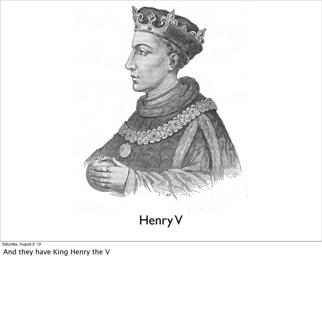 Henry V Saturday, August 3, 13 And they have Ki...