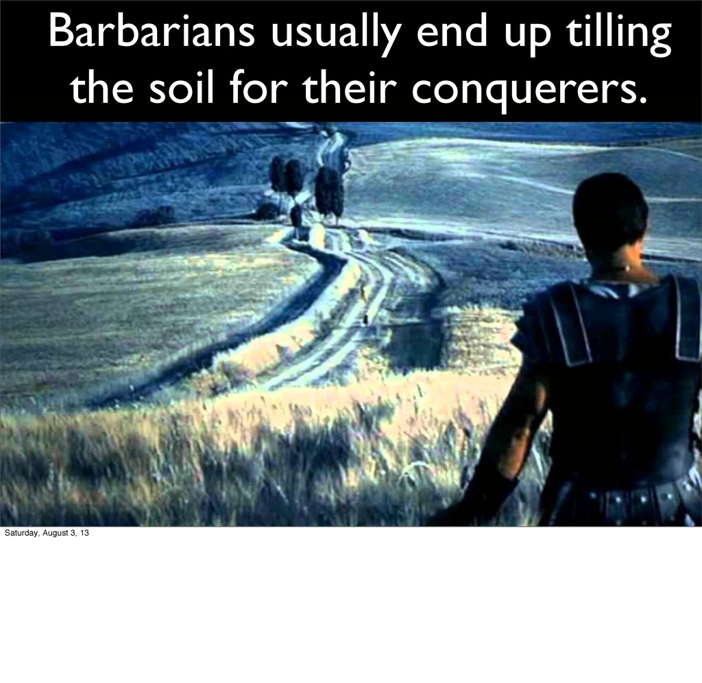 Barbarians usually end up tilling the soil for ...
