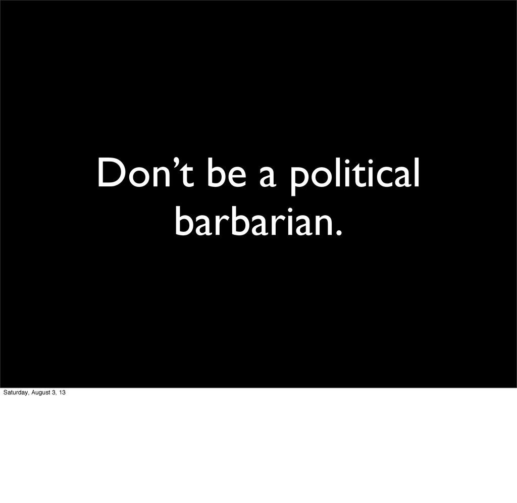 Don't be a political barbarian. Saturday, Augus...