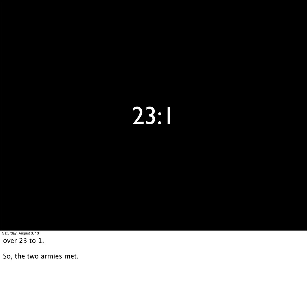 23:1 Saturday, August 3, 13 over 23 to 1. So, t...
