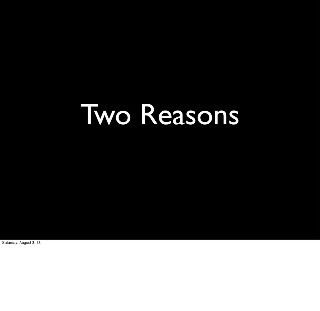 Two Reasons Saturday, August 3, 13