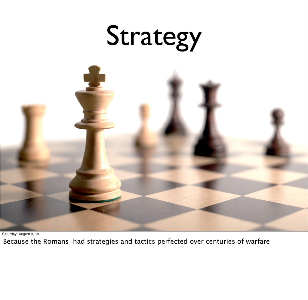 Strategy Saturday, August 3, 13 Because the Rom...