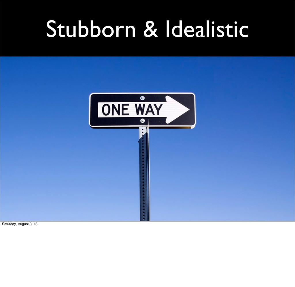 Stubborn & Idealistic Saturday, August 3, 13