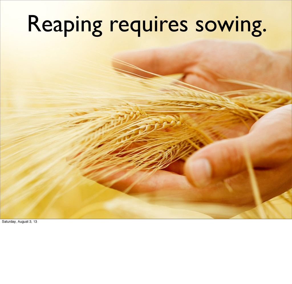 Reaping requires sowing. Saturday, August 3, 13