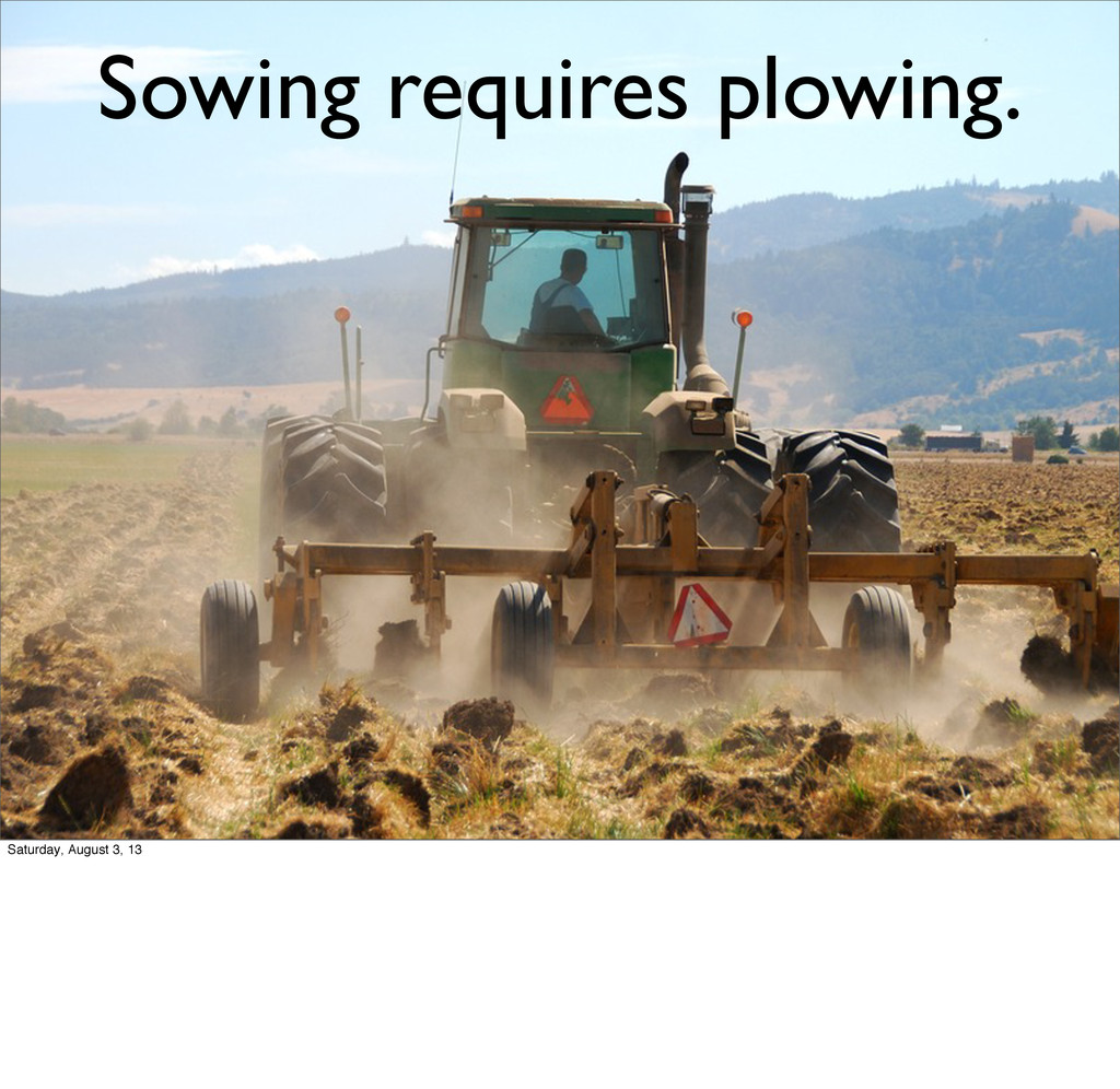 Sowing requires plowing. Saturday, August 3, 13