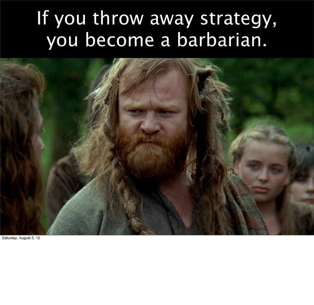 If you throw away strategy, you become a barbar...