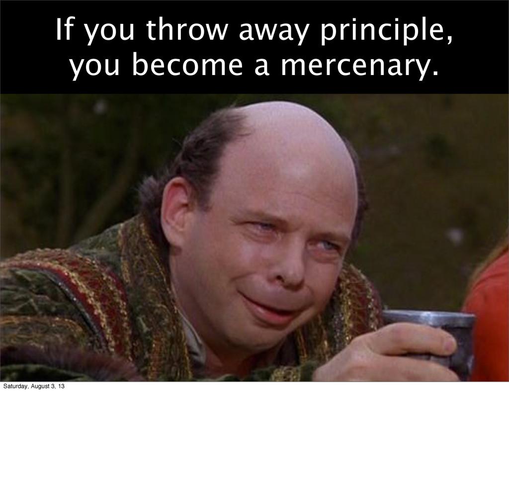 If you throw away principle, you become a merce...