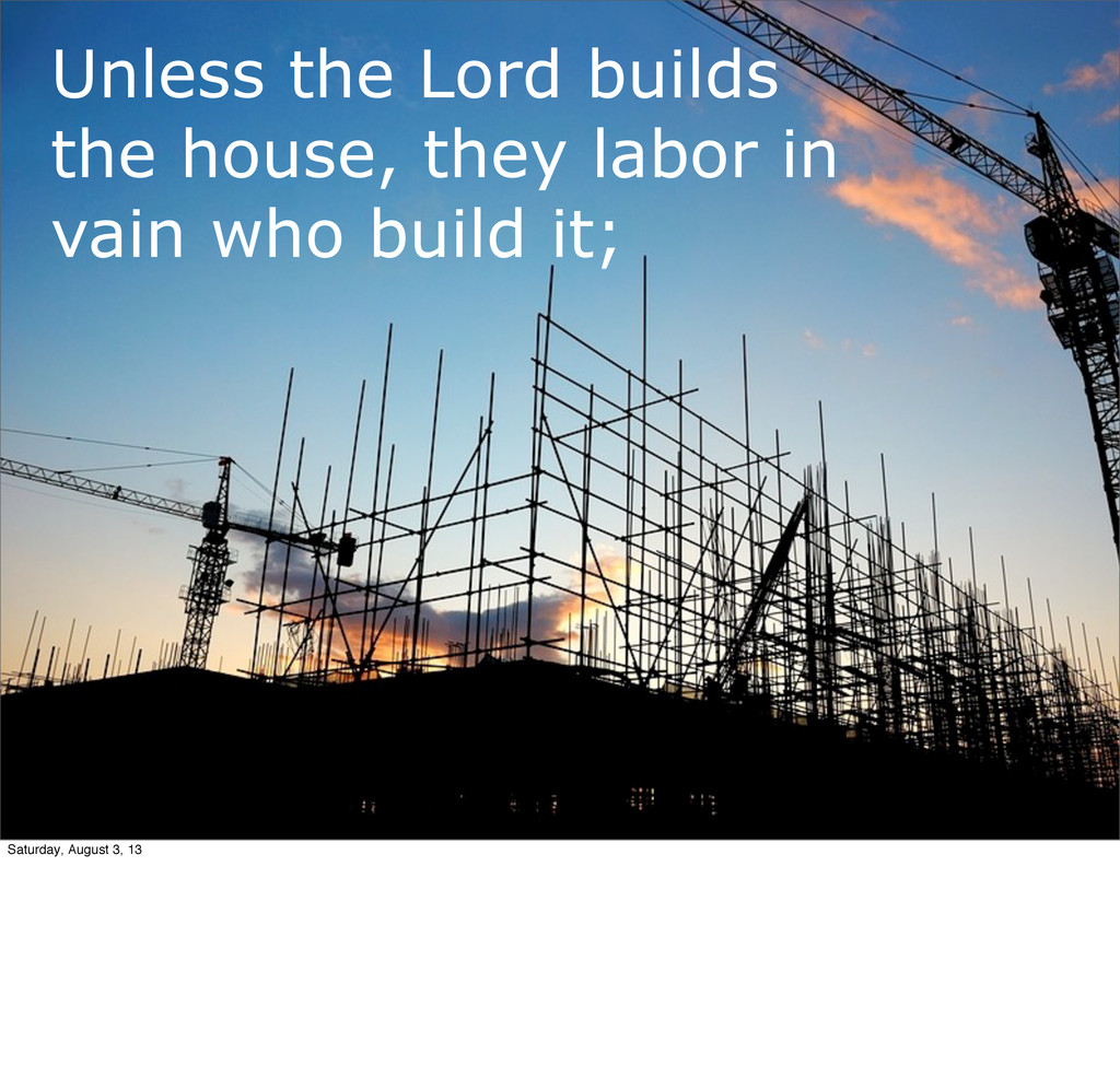 Unless the Lord builds the house, they labor in...