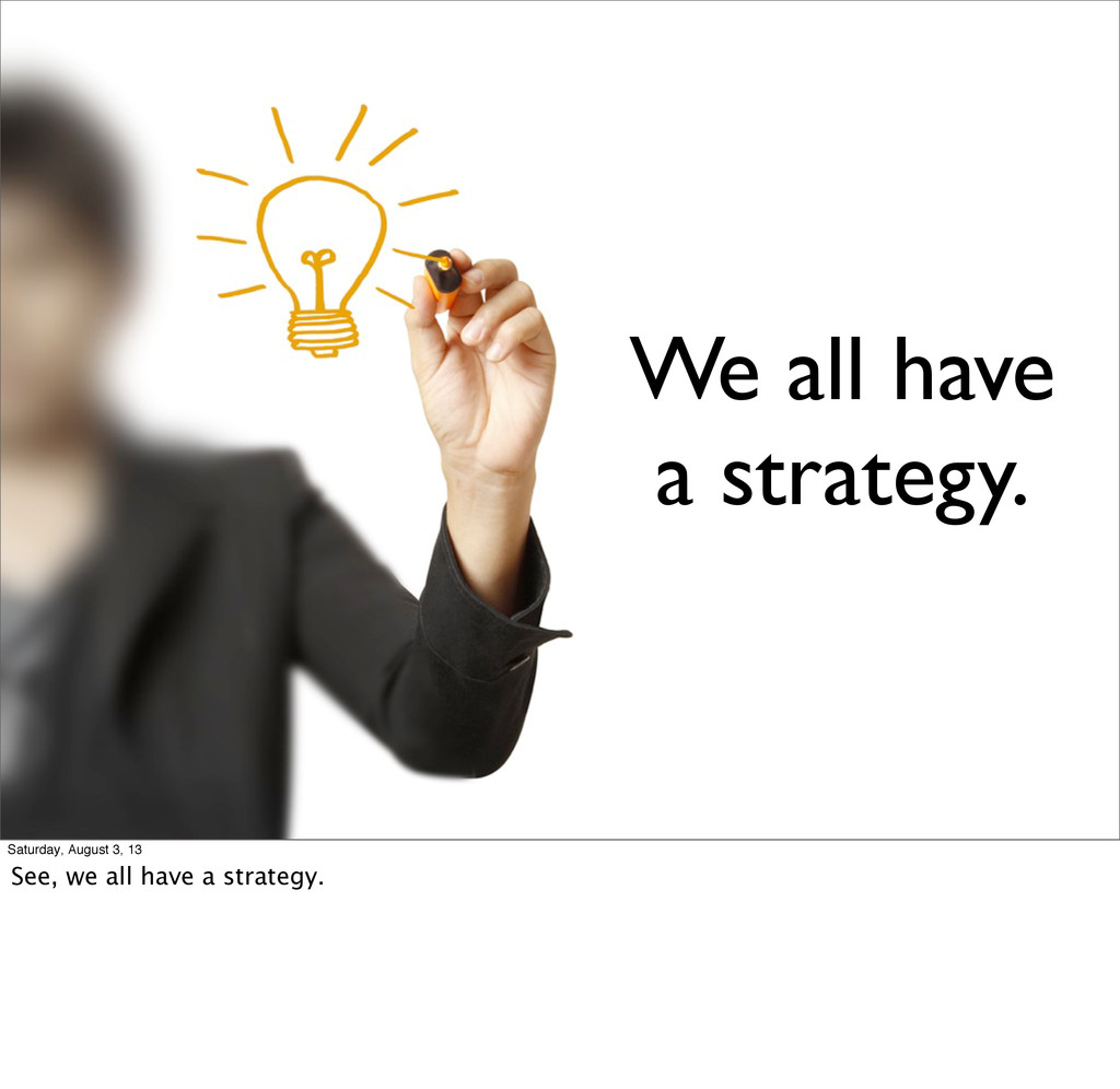 We all have a strategy. Saturday, August 3, 13 ...