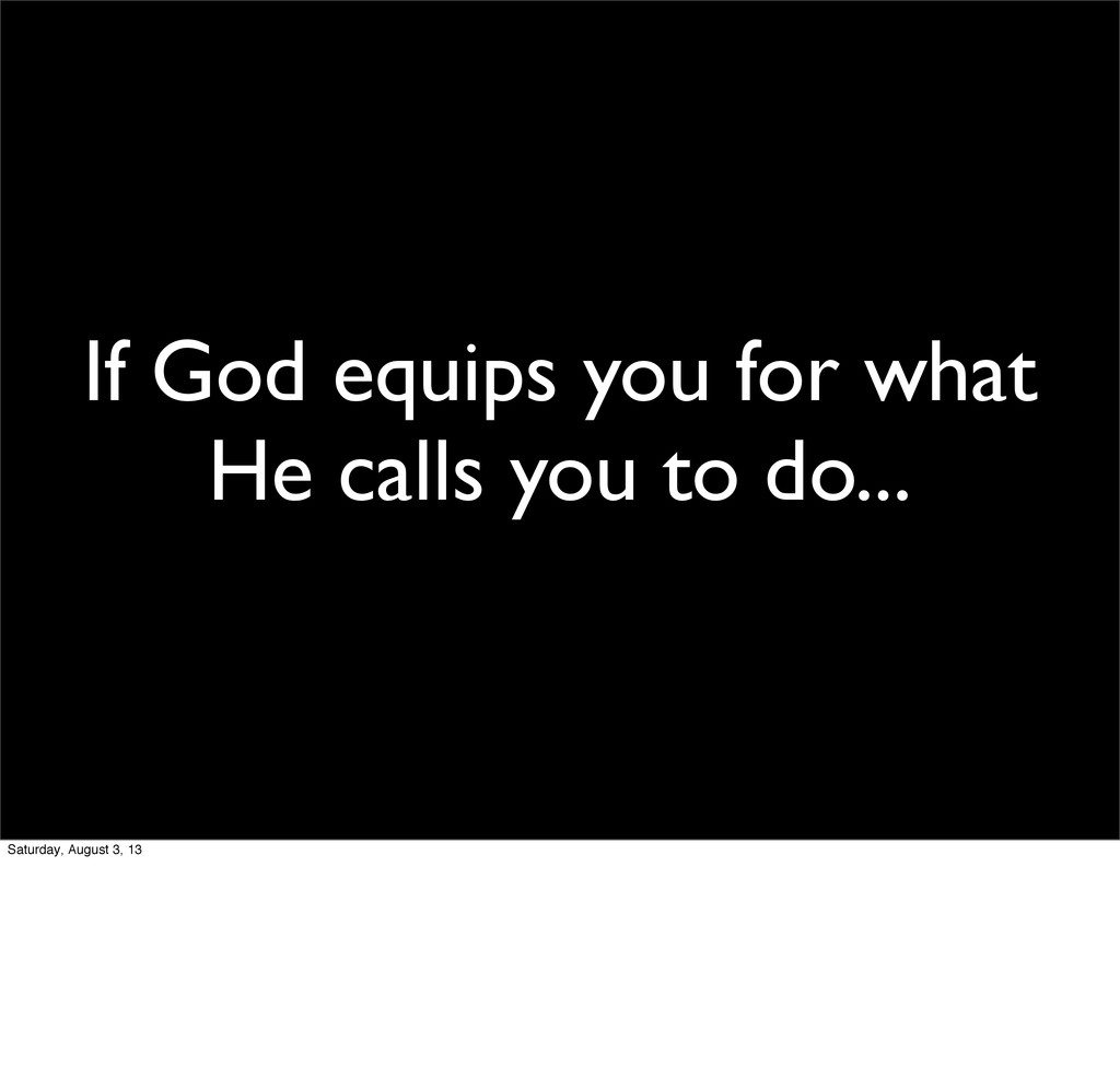 If God equips you for what He calls you to do.....