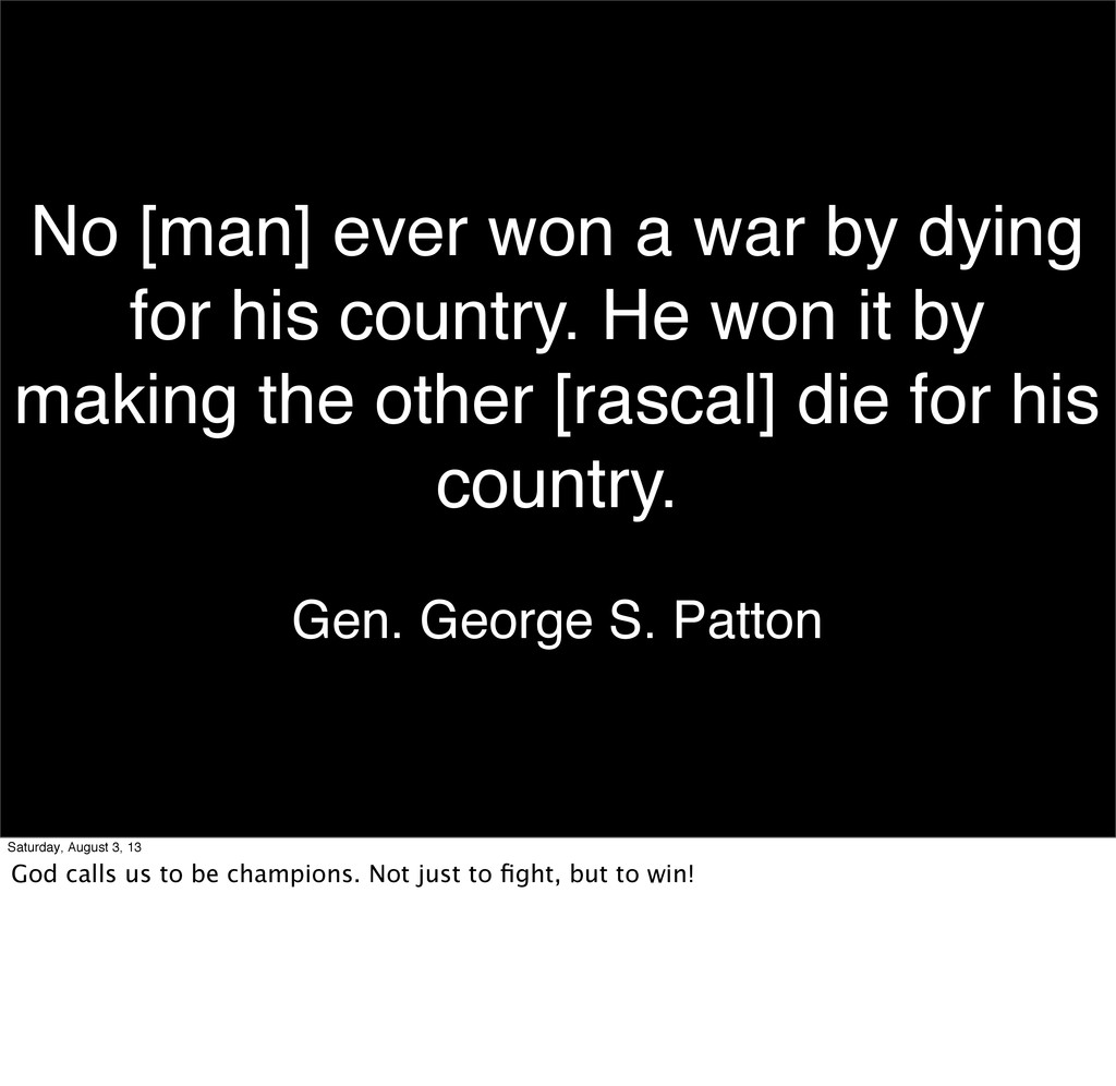 No [man] ever won a war by dying for his countr...