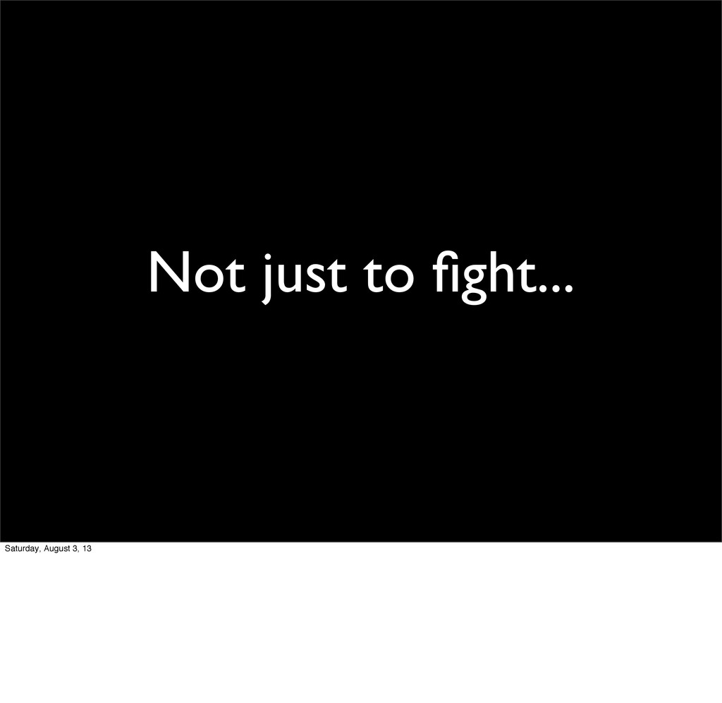 Not just to fight... Saturday, August 3, 13