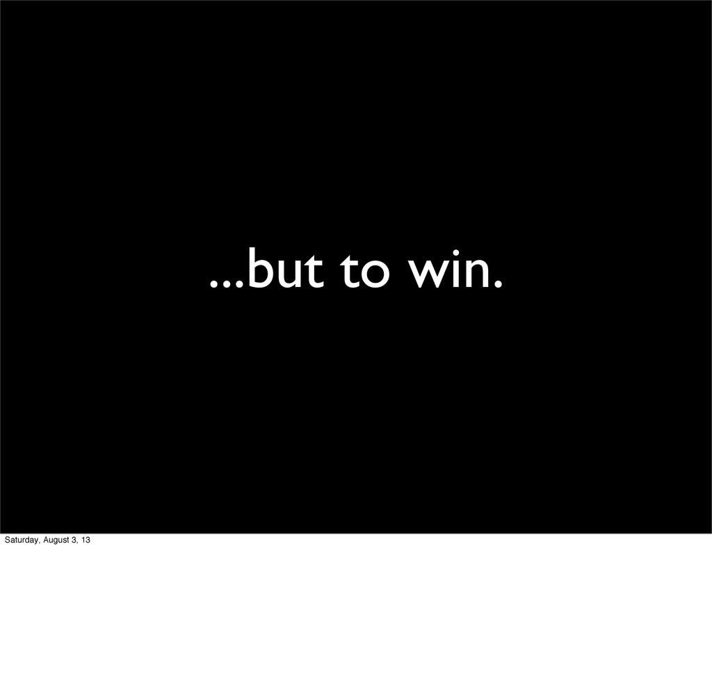 ...but to win. Saturday, August 3, 13