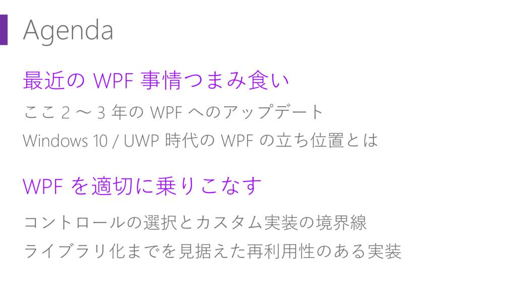 Agenda 最近の WPF 事情つまみ食い ここ 2 ~ 3 年の WPF へのアップデート...