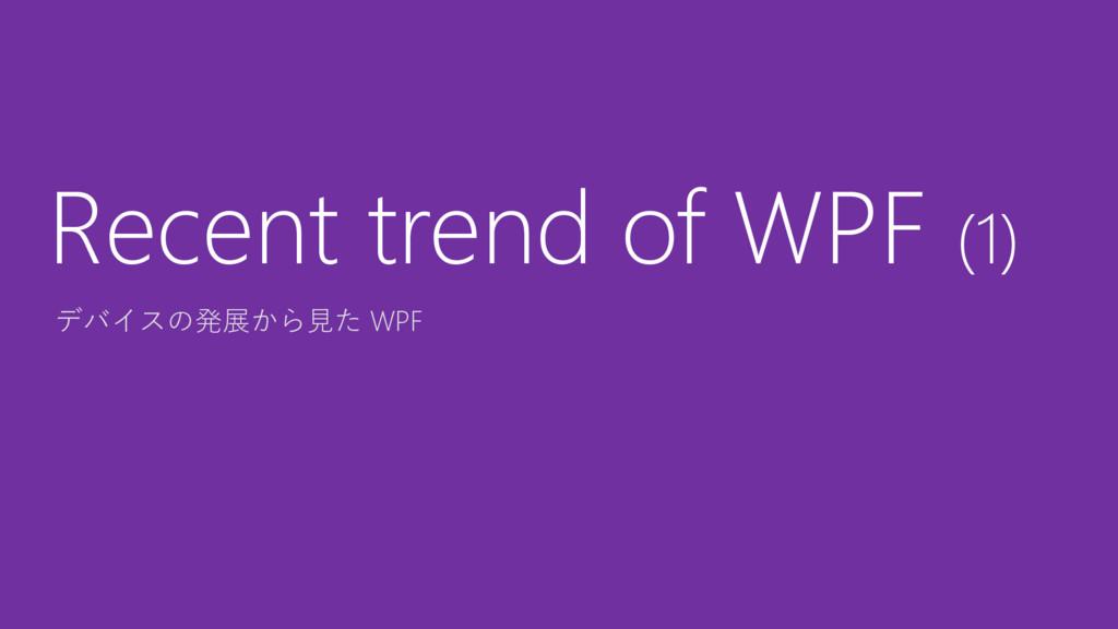 デバイスの発展から見た WPF Recent trend of WPF (1)
