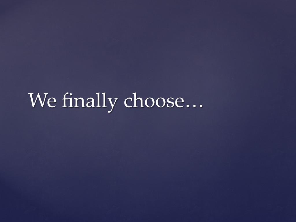 We finally choose…