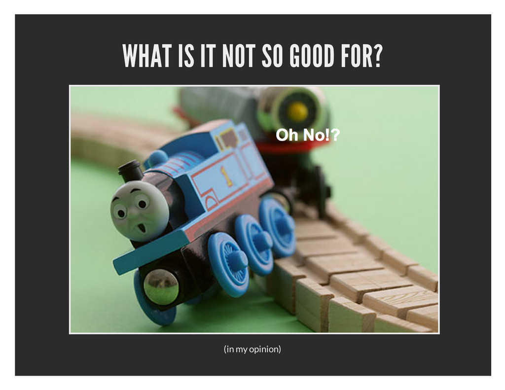 WHAT IS IT NOT SO GOOD FOR? (in my opinion)