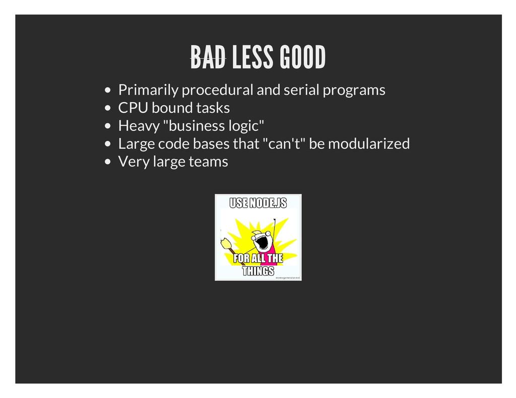 BAD LESS GOOD Primarily procedural and serial p...