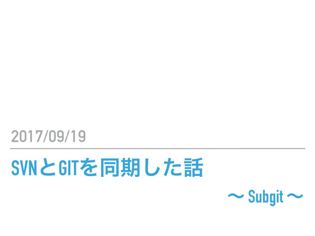 SVNͱGITΛಉظͨ͠ ʙ Subgit ʙ 2017/09/19