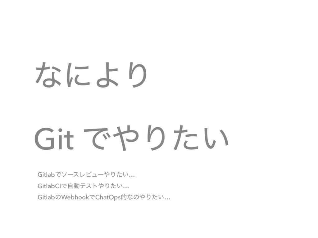 ͳʹΑΓ Git ͰΓ͍ͨ GitlabͰιʔεϨϏϡʔΓ͍ͨ… GitlabCIͰࣗಈς...
