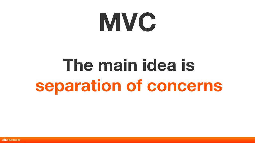 The main idea is separation of concerns MVC