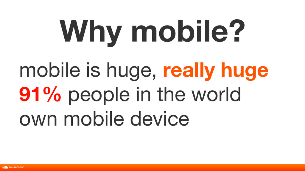 Why mobile? mobile is huge, really huge 91% peo...