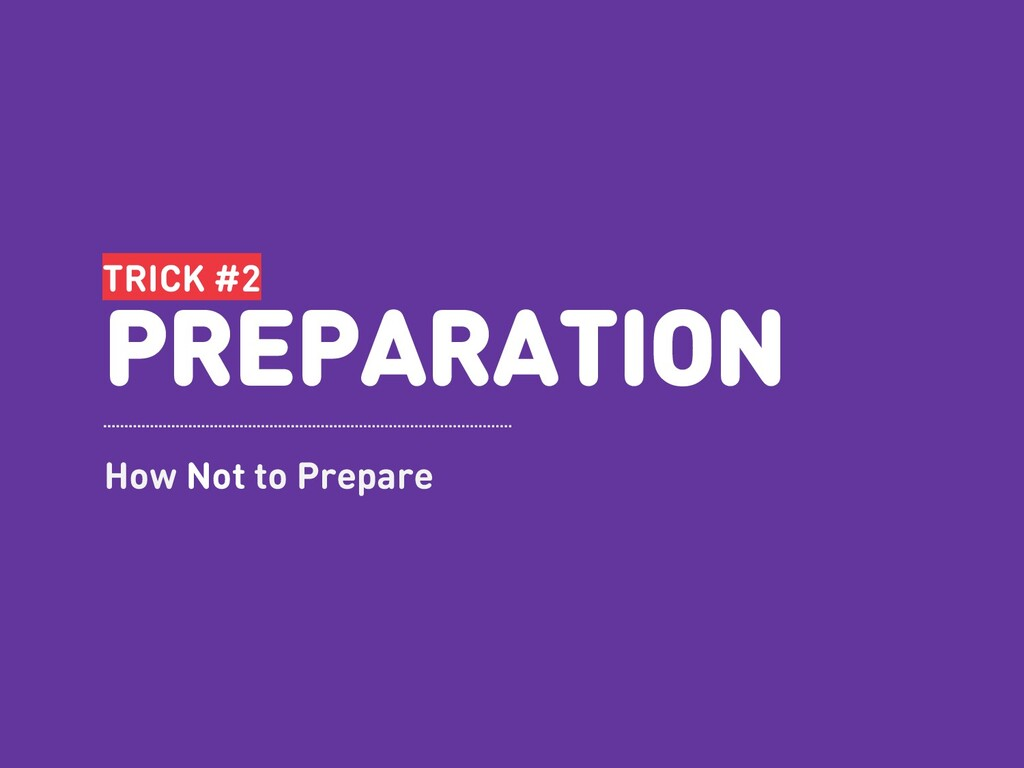 TRICK #2 PREPARATION How Not to Prepare