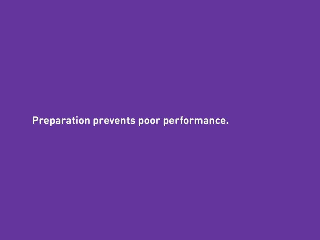 Preparation prevents poor performance.