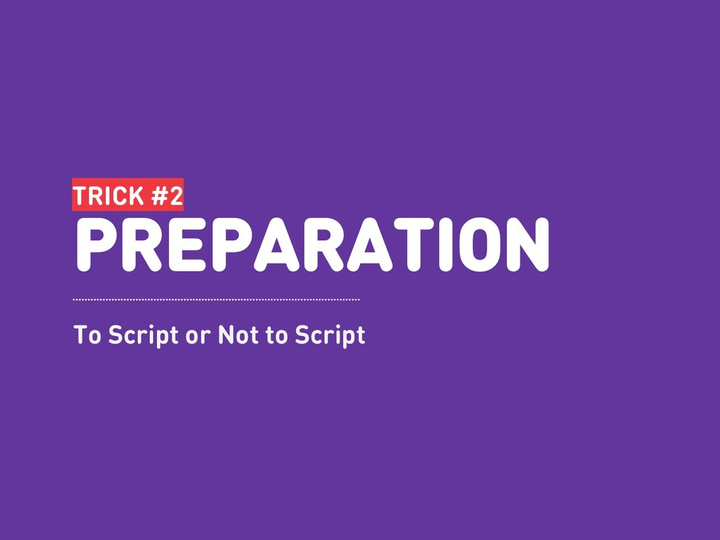 TRICK #2 PREPARATION To Script or Not to Script