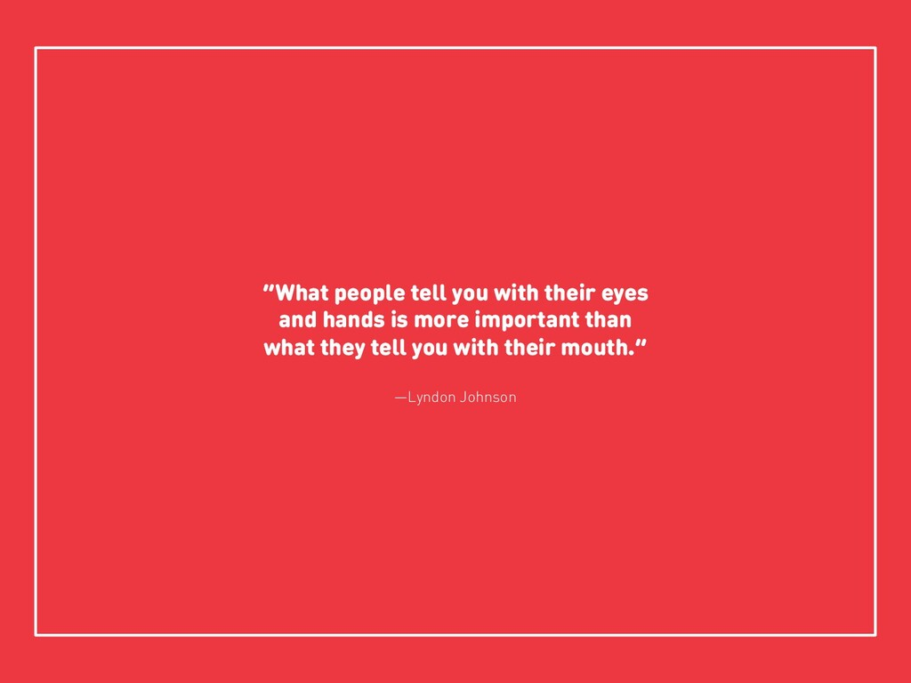 """What people tell you with their eyes and hands..."