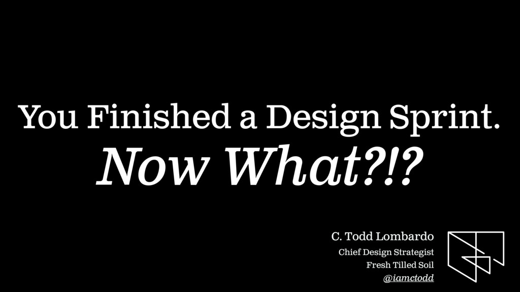You Finished a Design Sprint. Now What?!? C. To...