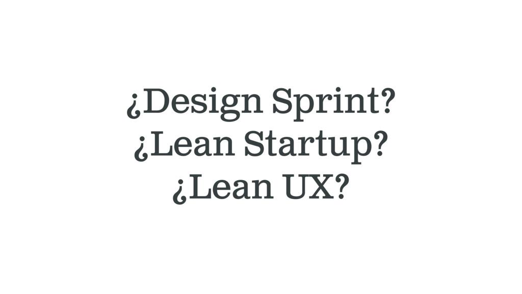 ¿Design Sprint? ¿Lean Startup? ¿Lean UX?