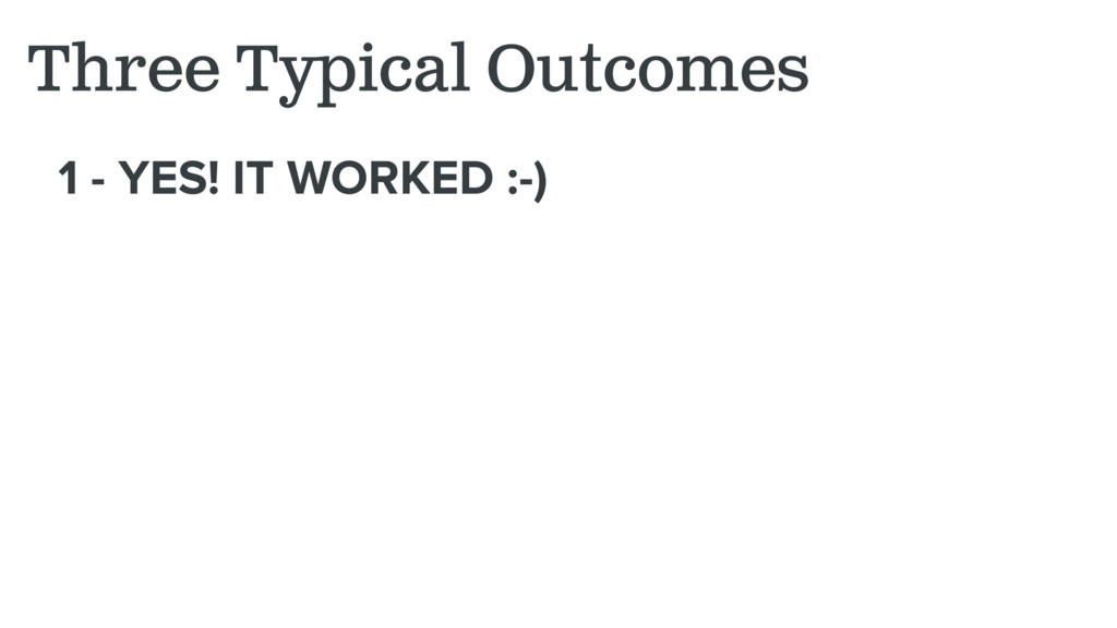 1 - YES! IT WORKED :-) Three Typical Outcomes