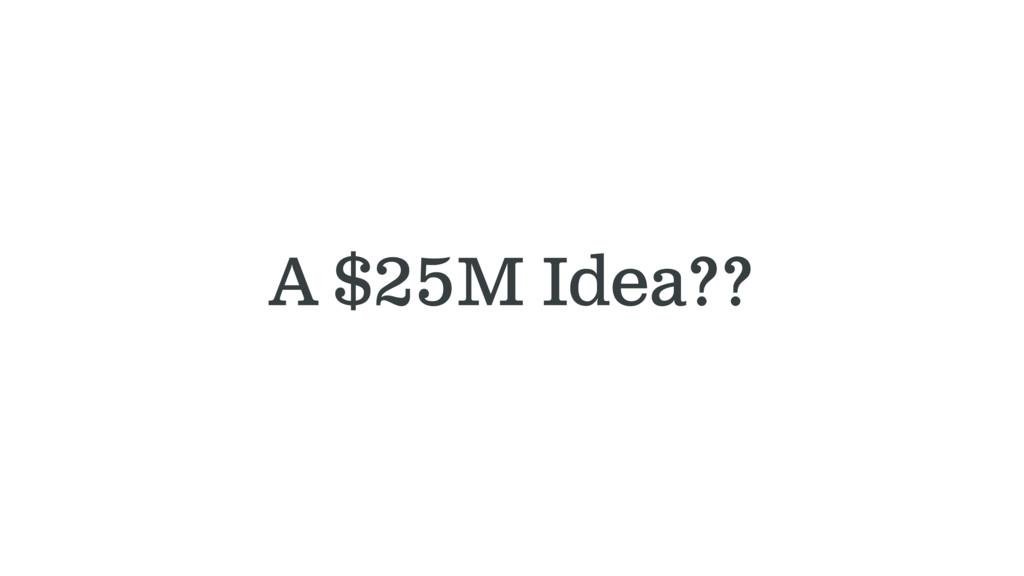 A $25M Idea??