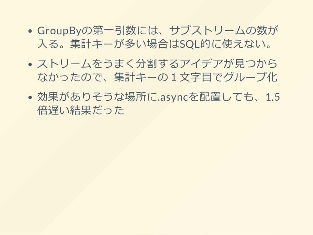 GroupByの第一引数には、サブストリームの数が 入る。集計キーが多い場合はSQL的に使えな...