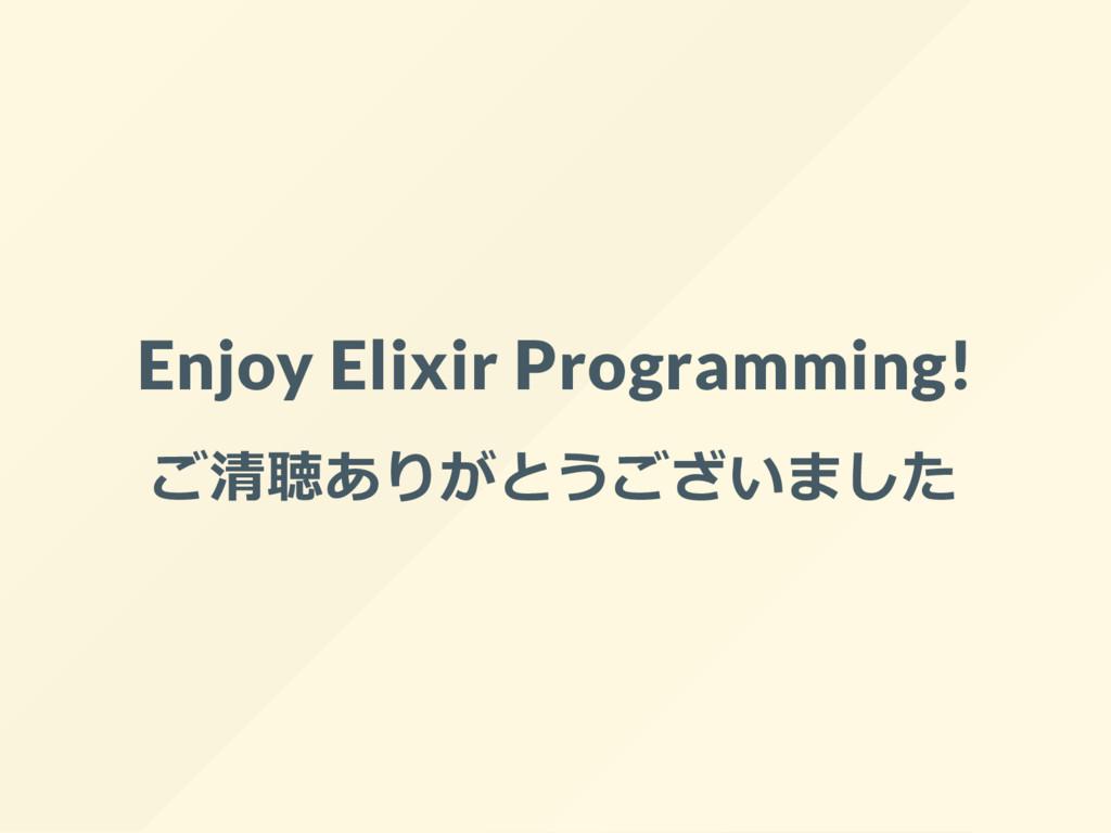 Enjoy Elixir Programming! ご清聴ありがとうございました