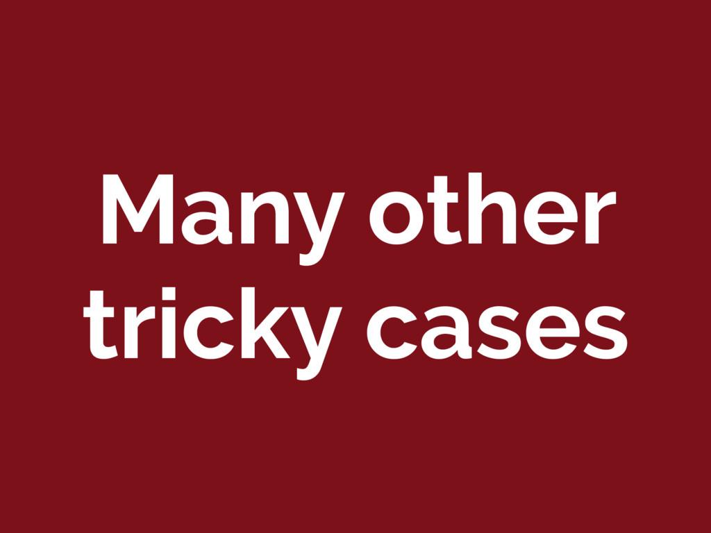 Many other tricky cases