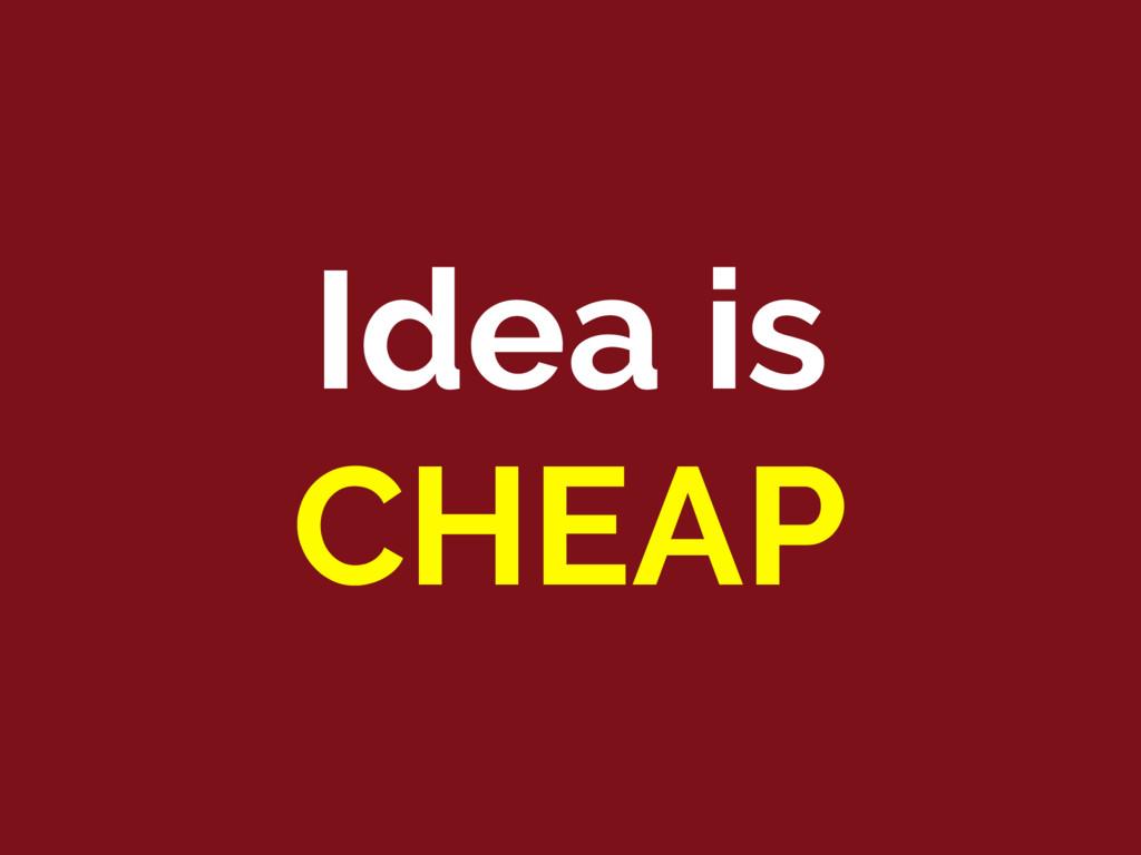 Idea is CHEAP