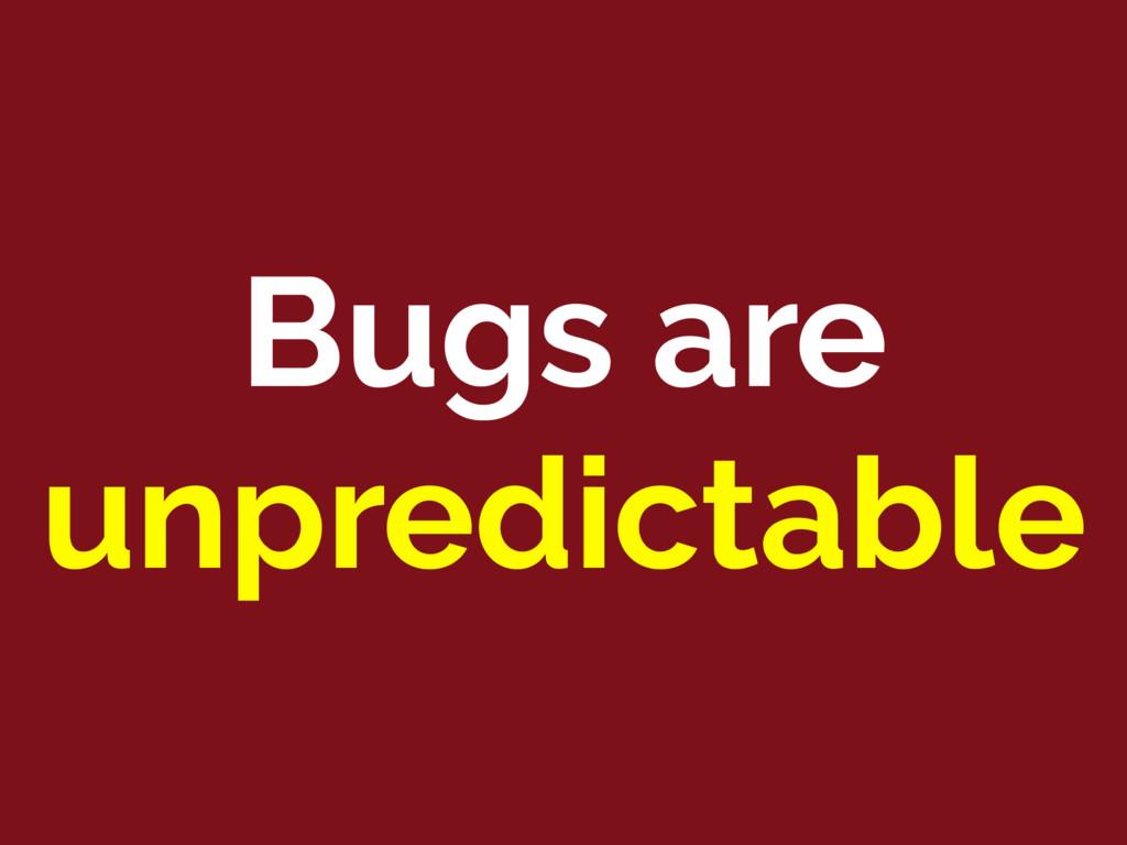 Bugs are unpredictable