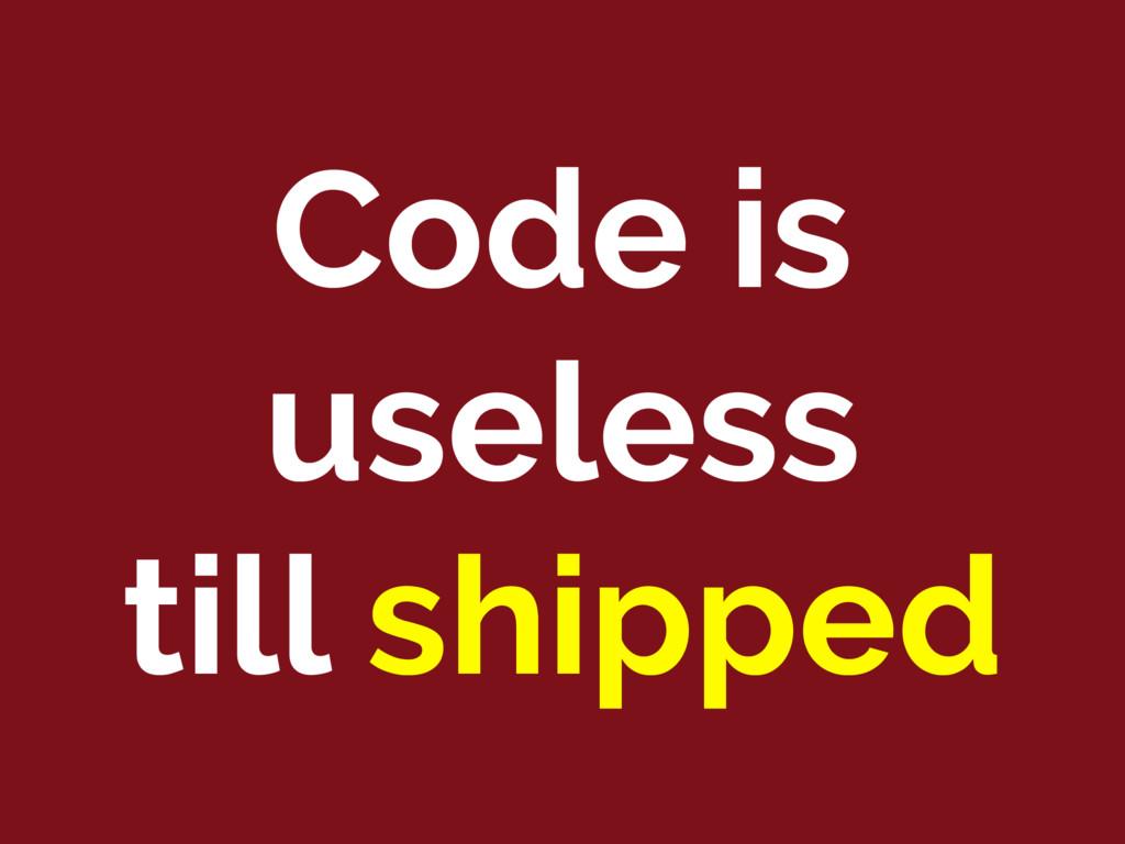 Code is useless till shipped