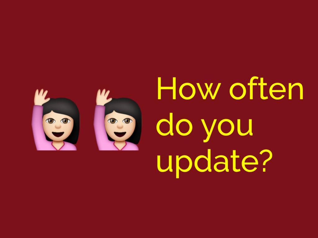 How often do you update? !!