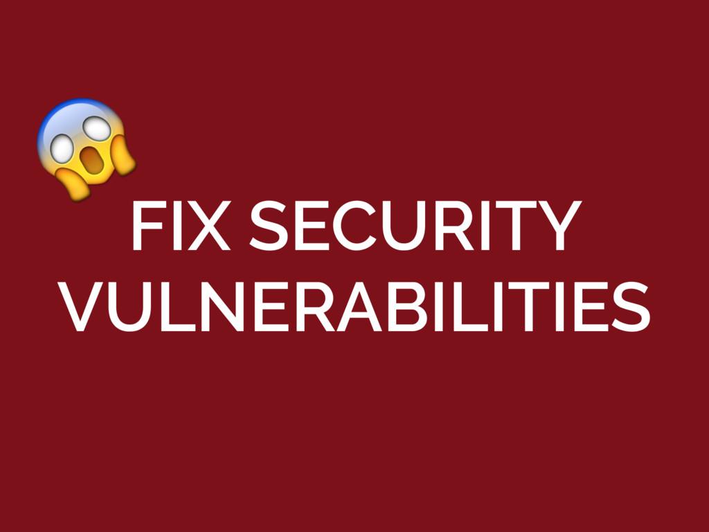 FIX SECURITY VULNERABILITIES