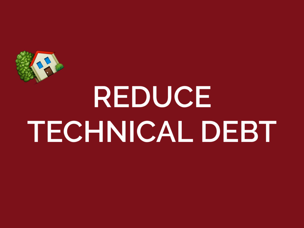 REDUCE TECHNICAL DEBT