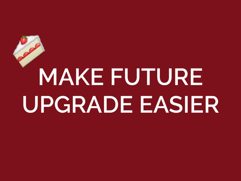 MAKE FUTURE UPGRADE EASIER