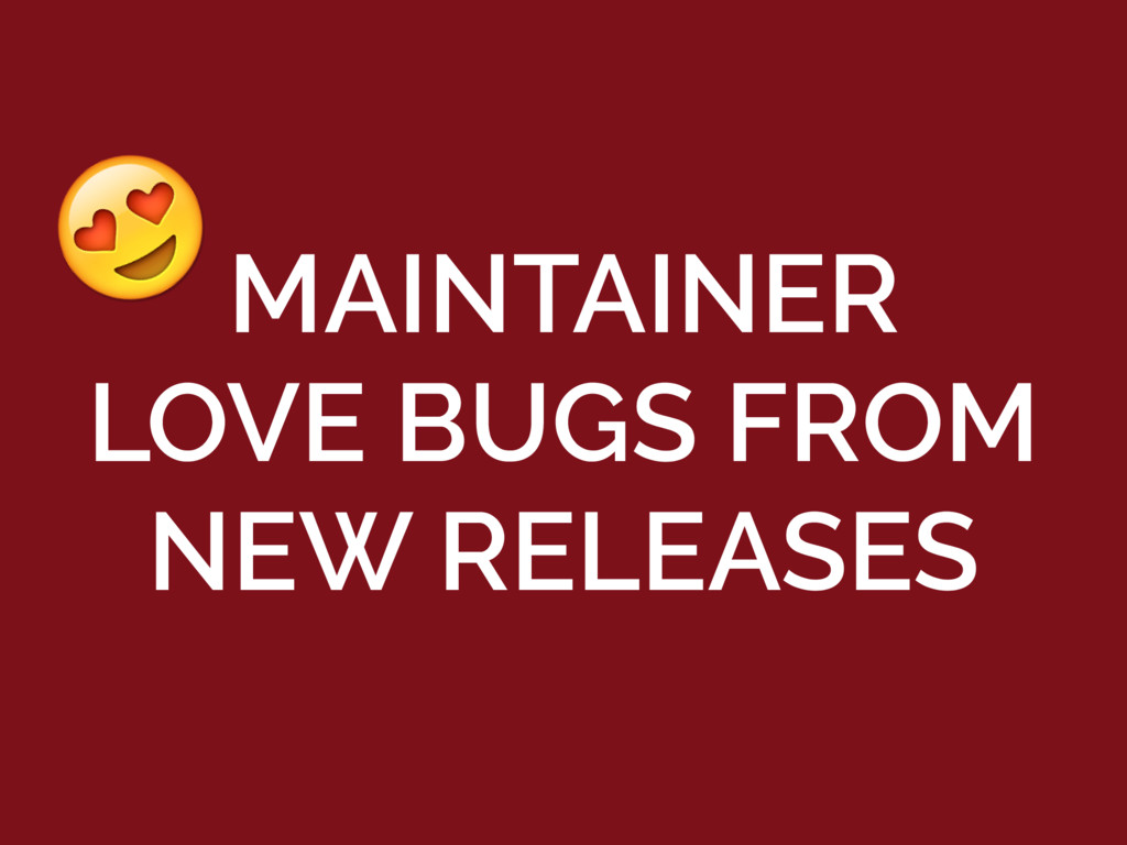 MAINTAINER LOVE BUGS FROM NEW RELEASES