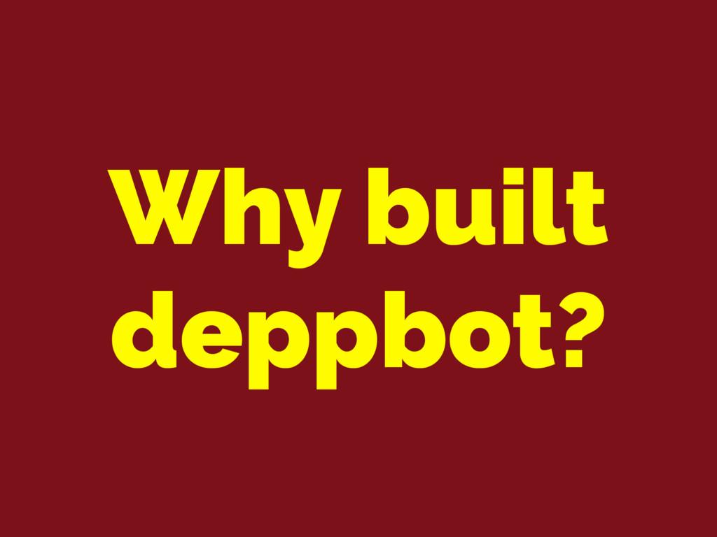 Why built deppbot?