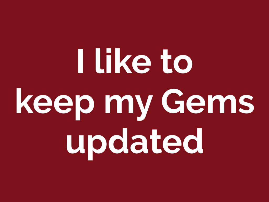 I like to keep my Gems updated