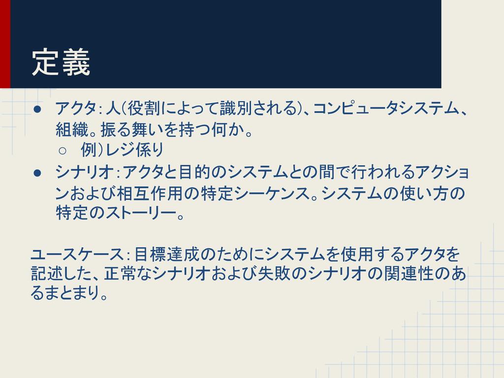 定義 ● アクタ:人(役割によって識別される)、コンピュータシステム、 組織。振る舞いを持つ何...