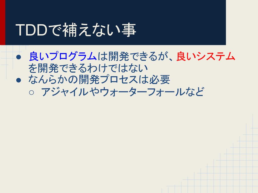 TDDで補えない事 ● 良いプログラムは開発できるが、良いシステム を開発できるわけではない ...